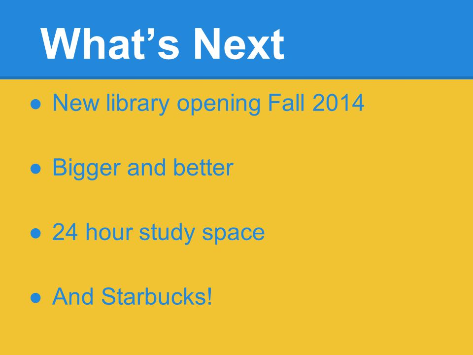 Whats Next New library opening Fall 2014 Bigger and better 24 hour study space And Starbucks!