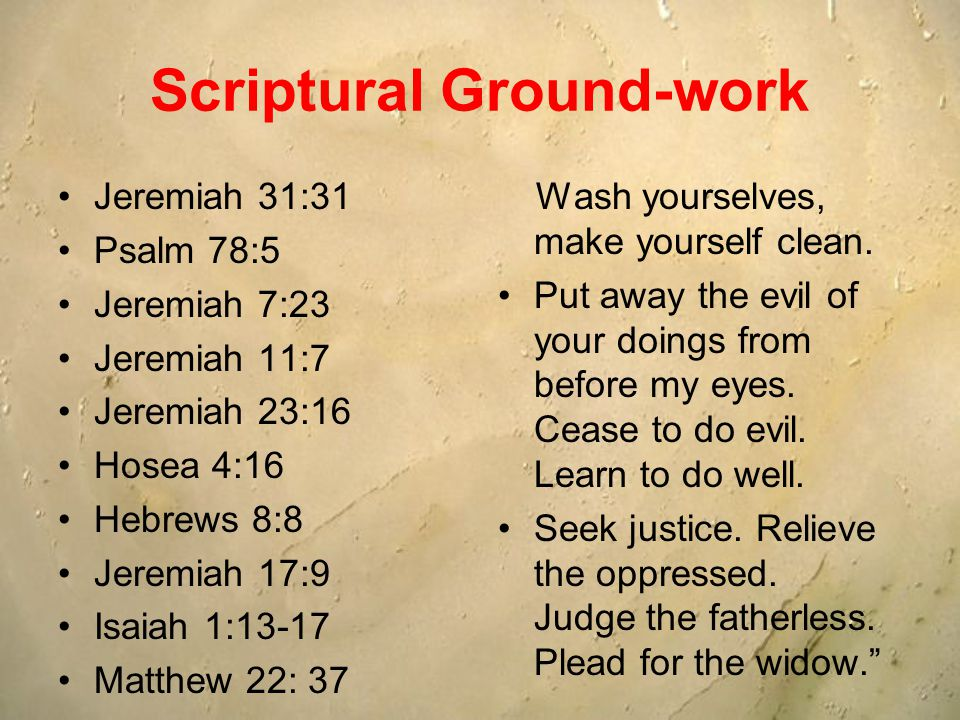 Scriptural Ground-work Jeremiah 31:31 Psalm 78:5 Jeremiah 7:23 Jeremiah 11:7 Jeremiah 23:16 Hosea 4:16 Hebrews 8:8 Jeremiah 17:9 Isaiah 1:13-17 Matthew 22: 37 Wash yourselves, make yourself clean.
