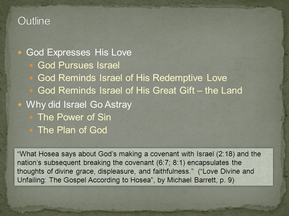 God Expresses His Love God Pursues Israel God Reminds Israel of His Redemptive Love God Reminds Israel of His Great Gift – the Land Why did Israel Go Astray The Power of Sin The Plan of God What Hosea says about Gods making a covenant with Israel (2:18) and the nations subsequent breaking the covenant (6:7; 8:1) encapsulates the thoughts of divine grace, displeasure, and faithfulness.