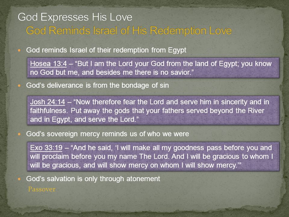 God reminds Israel of their redemption from Egypt Gods deliverance is from the bondage of sin Gods sovereign mercy reminds us of who we were Gods salvation is only through atonement Hosea 13:4 – But I am the Lord your God from the land of Egypt; you know no God but me, and besides me there is no savior.