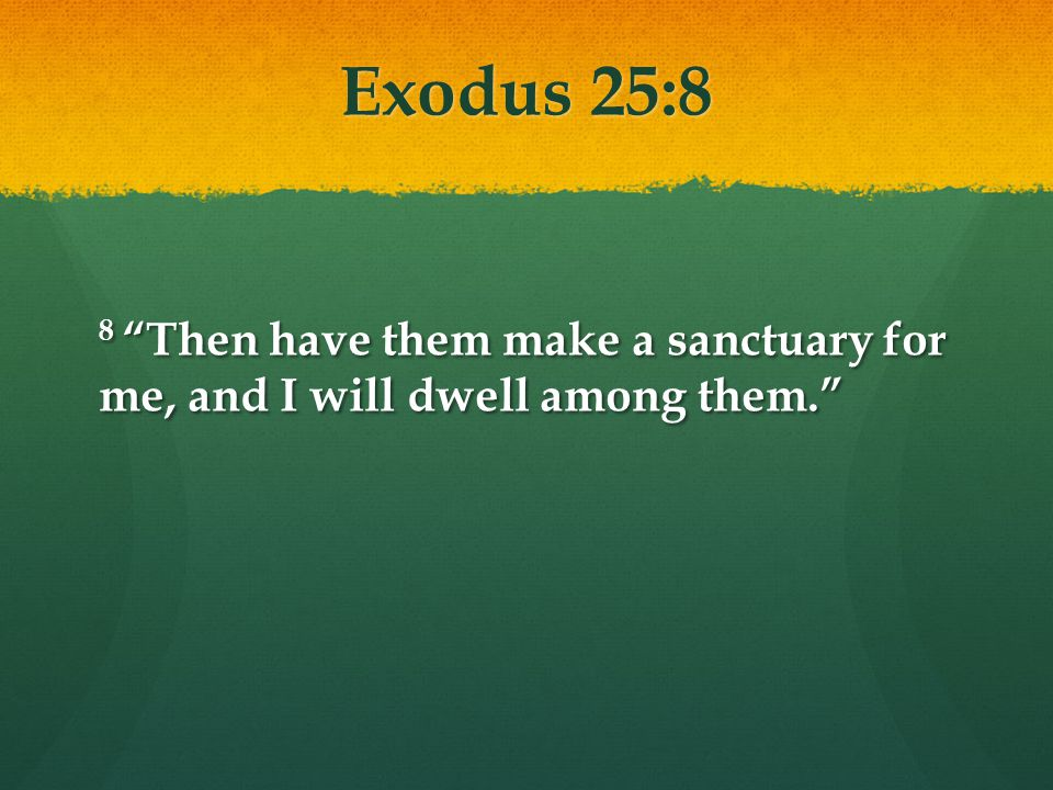 Exodus 25:8 8 Then have them make a sanctuary for me, and I will dwell among them.