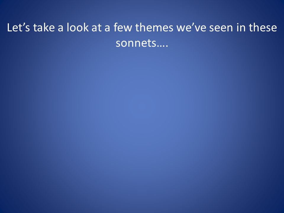 Lets take a look at a few themes weve seen in these sonnets….