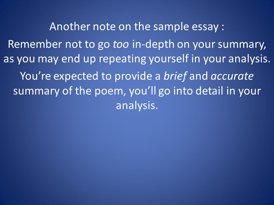 Another note on the sample essay : Remember not to go too in-depth on your summary, as you may end up repeating yourself in your analysis.