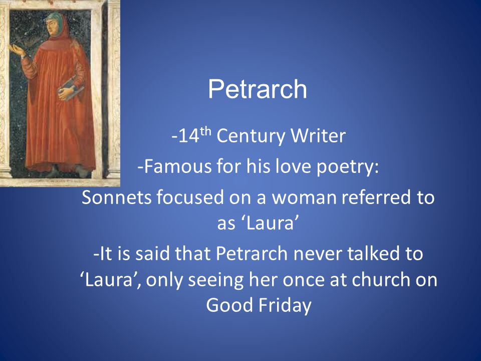 Petrarch -14 th Century Writer -Famous for his love poetry: Sonnets focused on a woman referred to as Laura -It is said that Petrarch never talked to Laura, only seeing her once at church on Good Friday
