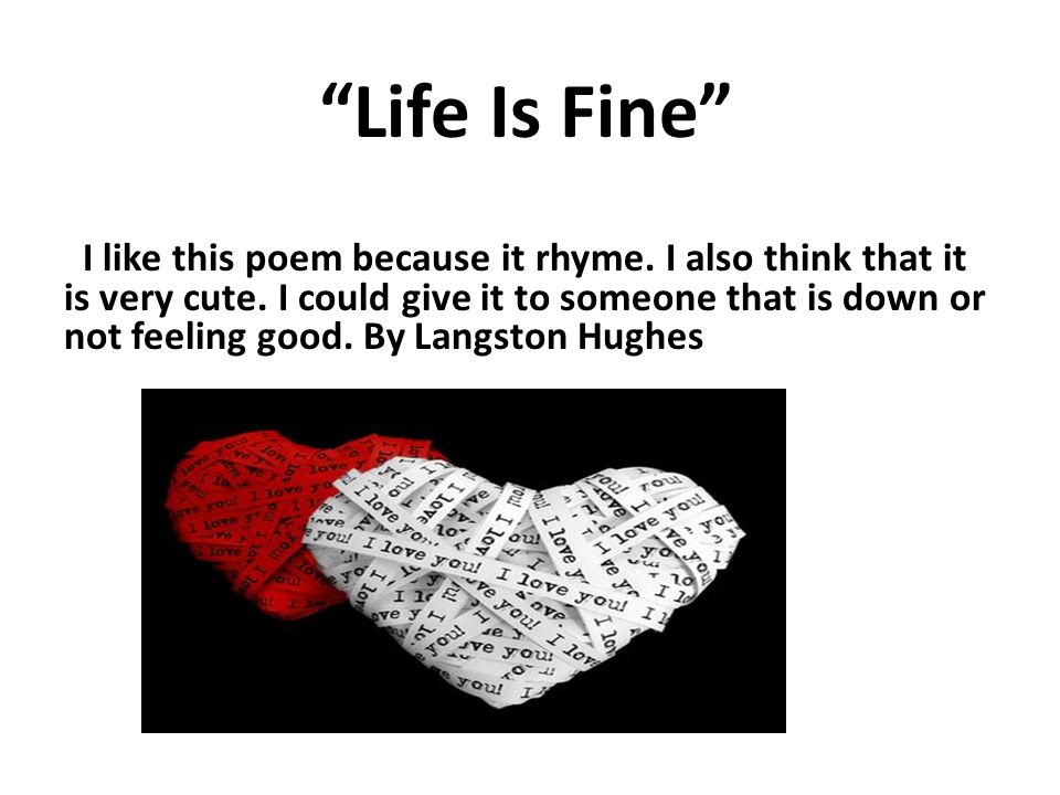Life Is Fine I like this poem because it rhyme. I also think that it is very cute.