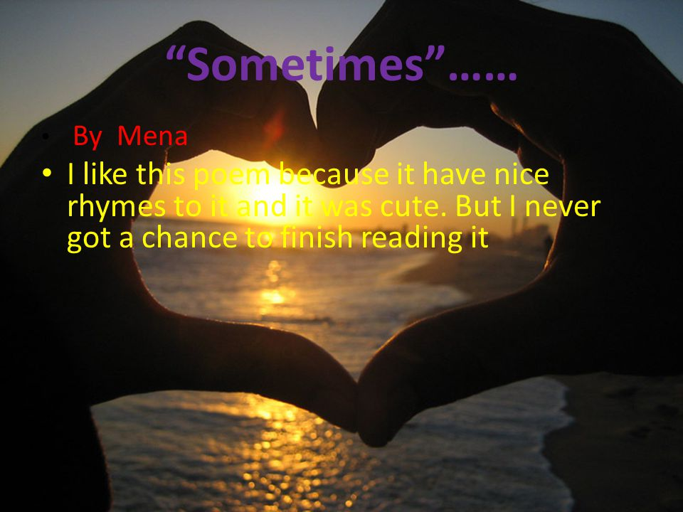 Sometimes…… By Mena I like this poem because it have nice rhymes to it and it was cute.