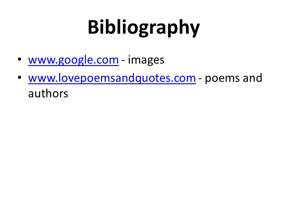 Bibliography www.google.com - images www.google.com www.lovepoemsandquotes.com - poems and authors www.lovepoemsandquotes.com