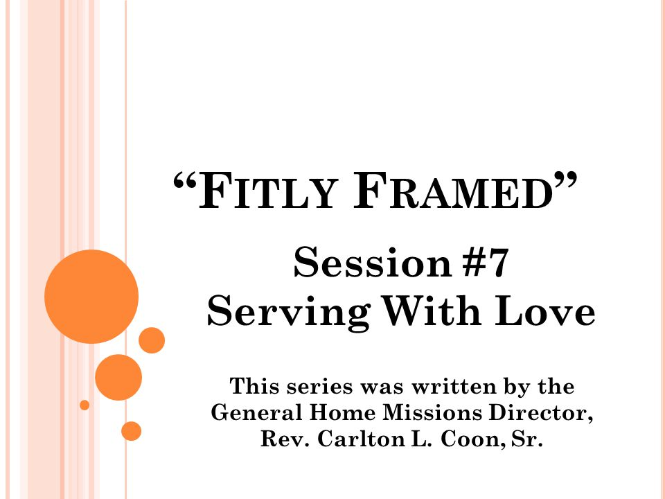 F ITLY F RAMED Session #7 Serving With Love This series was written by the General Home Missions Director, Rev.