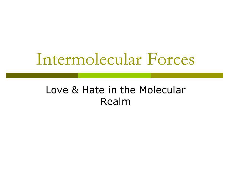 Intermolecular Forces Love & Hate in the Molecular Realm