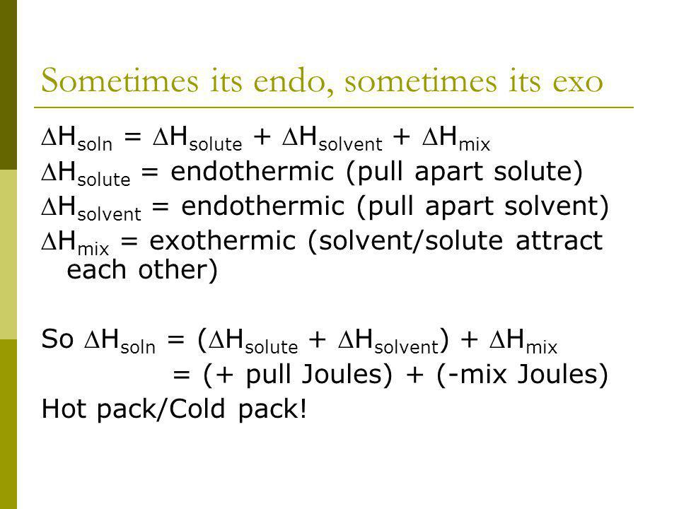 Sometimes its endo, sometimes its exo H soln = H solute + H solvent + H mix H solute = endothermic (pull apart solute) H solvent = endothermic (pull apart solvent) H mix = exothermic (solvent/solute attract each other) So H soln = (H solute + H solvent ) + H mix = (+ pull Joules) + (-mix Joules) Hot pack/Cold pack!