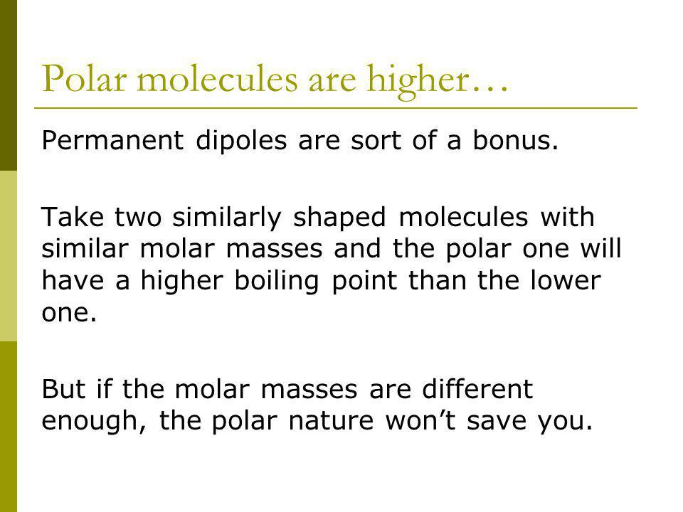 Polar molecules are higher… Permanent dipoles are sort of a bonus.