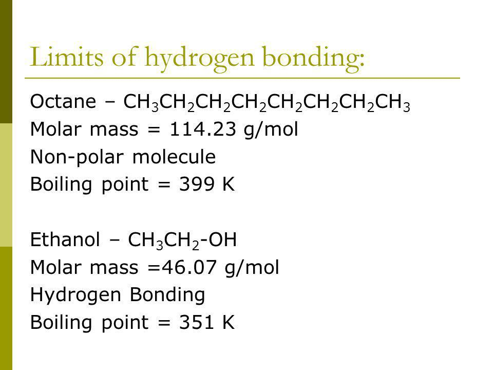 Limits of hydrogen bonding: Octane – CH 3 CH 2 CH 2 CH 2 CH 2 CH 2 CH 2 CH 3 Molar mass = 114.23 g/mol Non-polar molecule Boiling point = 399 K Ethanol – CH 3 CH 2 -OH Molar mass =46.07 g/mol Hydrogen Bonding Boiling point = 351 K