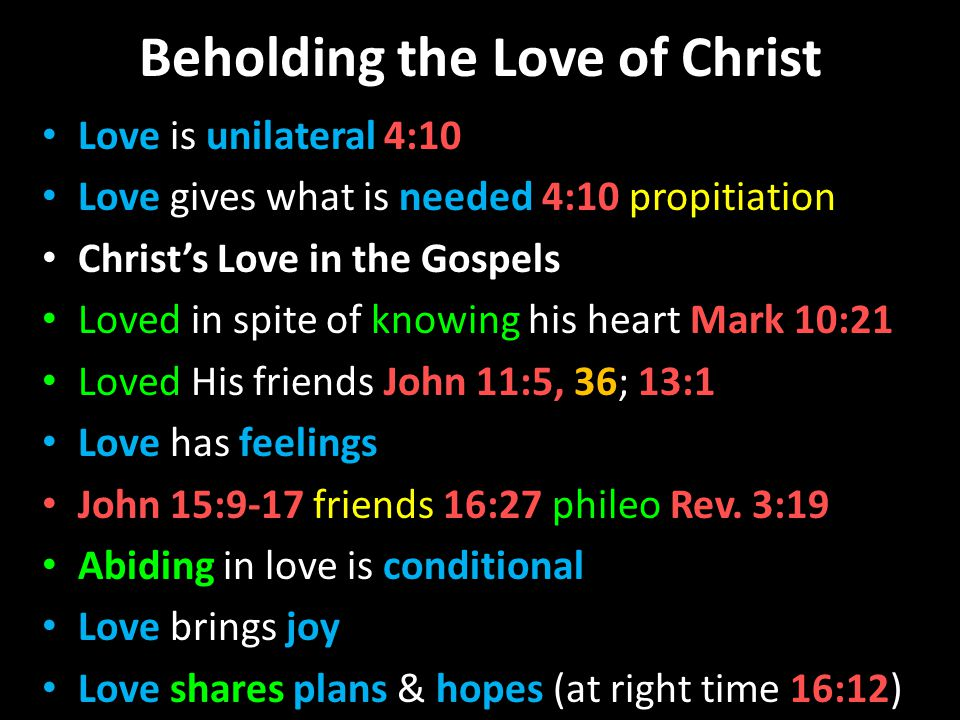 Beholding the Love of Christ Love is unilateral 4:10 Love gives what is needed 4:10 propitiation Christs Love in the Gospels Loved in spite of knowing his heart Mark 10:21 Loved His friends John 11:5, 36; 13:1 Love has feelings John 15:9-17 friends 16:27 phileo Rev.