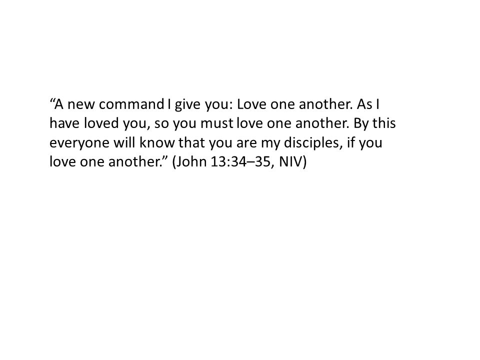 A new command I give you: Love one another. As I have loved you, so you must love one another.