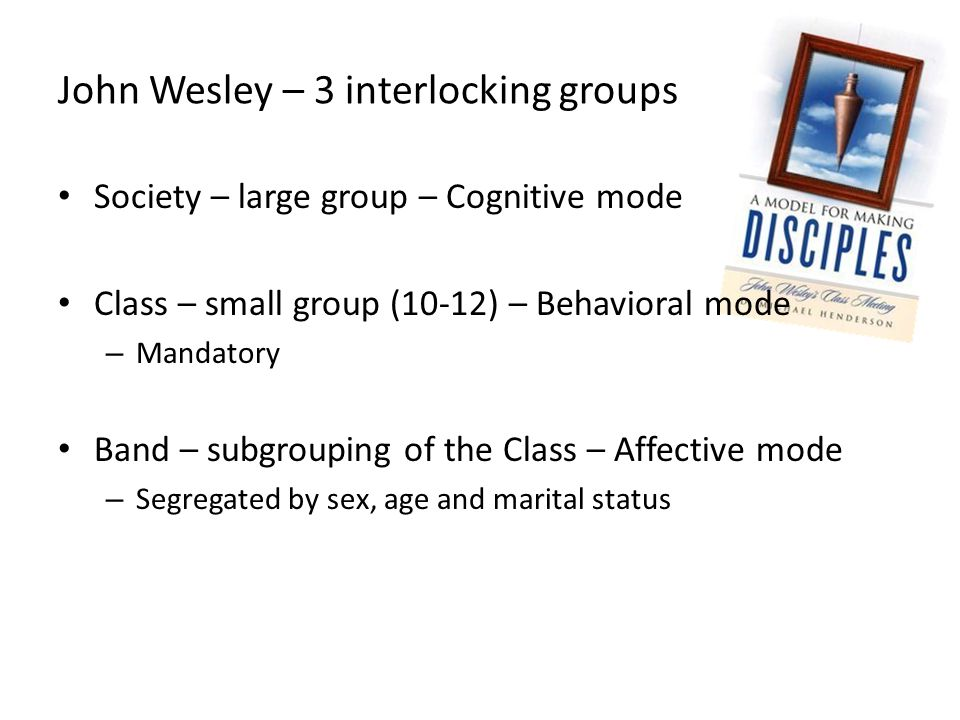 John Wesley – 3 interlocking groups Society – large group – Cognitive mode Class – small group (10-12) – Behavioral mode – Mandatory Band – subgrouping of the Class – Affective mode – Segregated by sex, age and marital status