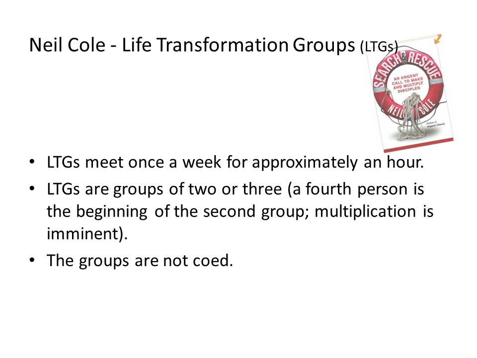 Neil Cole - Life Transformation Groups (LTGs) LTGs meet once a week for approximately an hour.