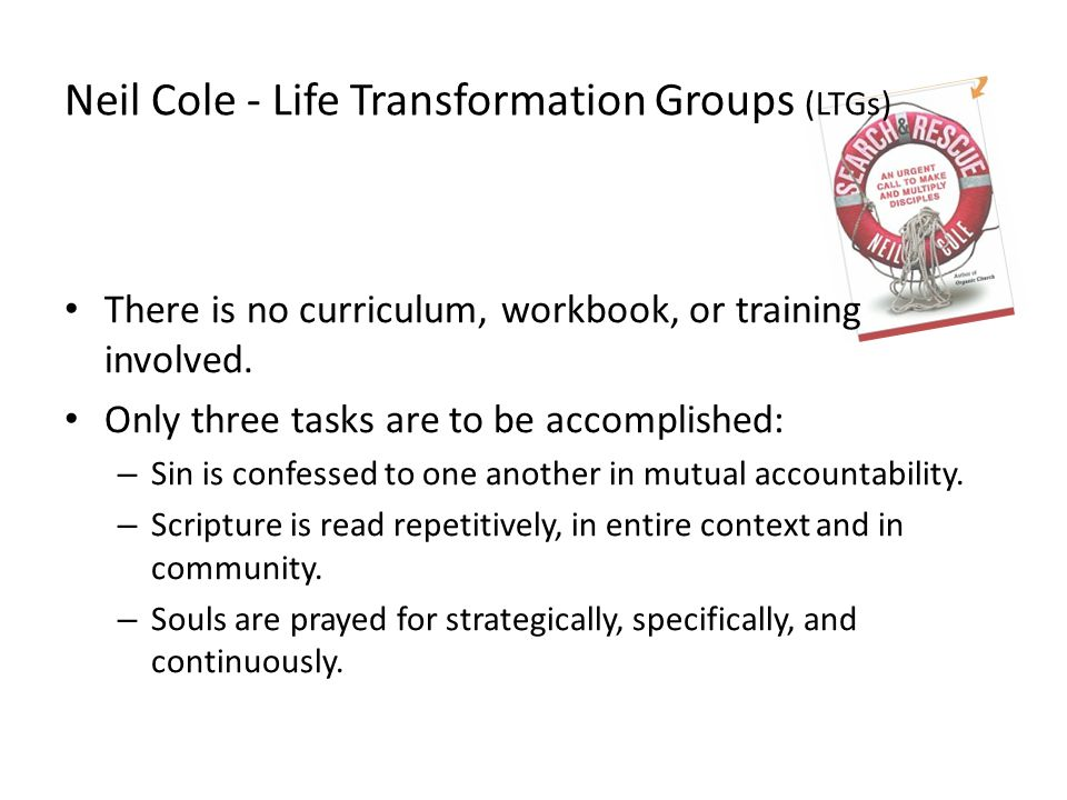 Neil Cole - Life Transformation Groups (LTGs) There is no curriculum, workbook, or training involved.