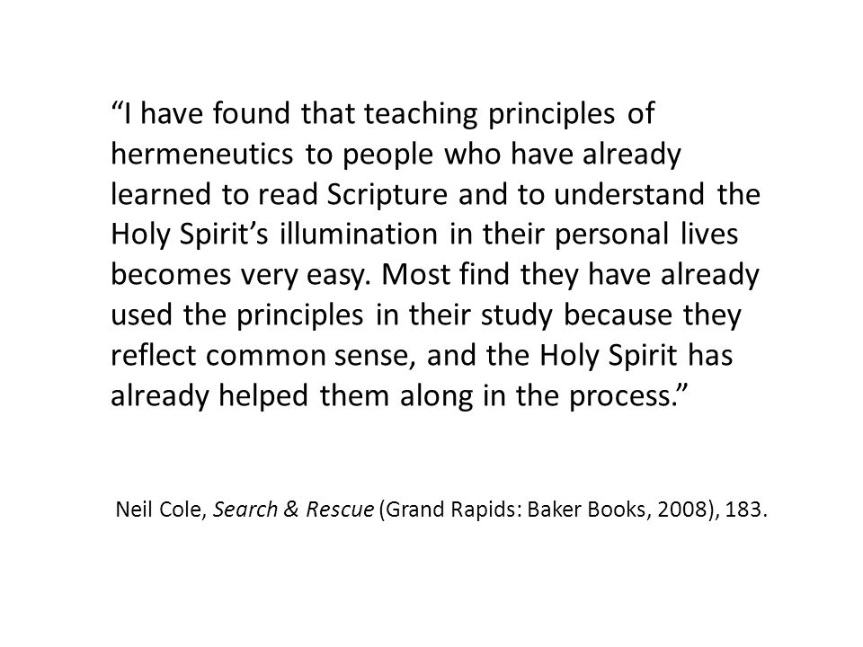 I have found that teaching principles of hermeneutics to people who have already learned to read Scripture and to understand the Holy Spirits illumination in their personal lives becomes very easy.