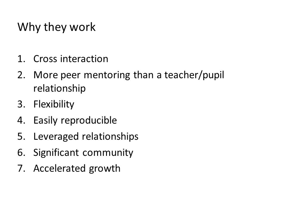 Why they work 1.Cross interaction 2.More peer mentoring than a teacher/pupil relationship 3.Flexibility 4.Easily reproducible 5.Leveraged relationships 6.Significant community 7.Accelerated growth