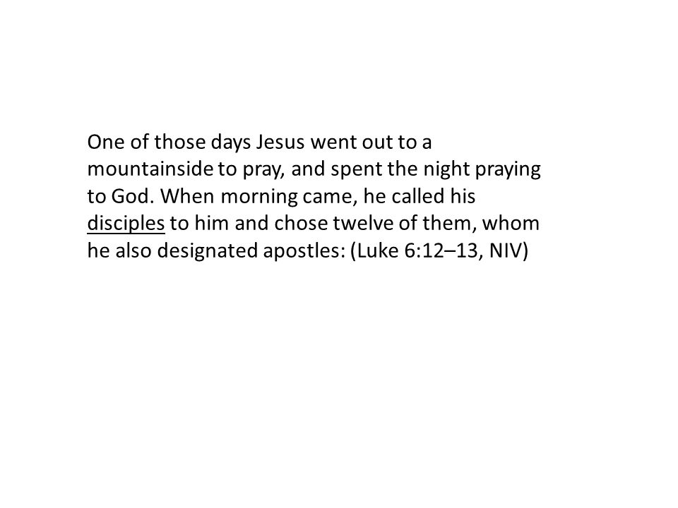 One of those days Jesus went out to a mountainside to pray, and spent the night praying to God.