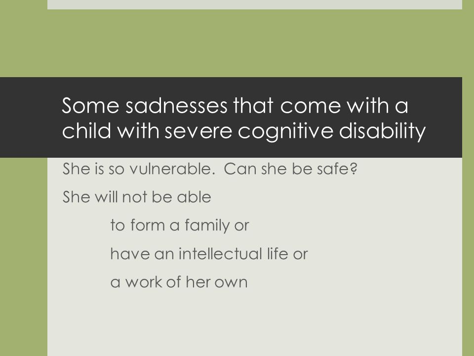 Some sadnesses that come with a child with severe cognitive disability She is so vulnerable.