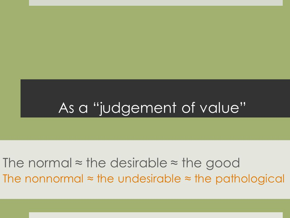 As a judgement of value The normal the desirable the good The nonnormal the undesirable the pathological