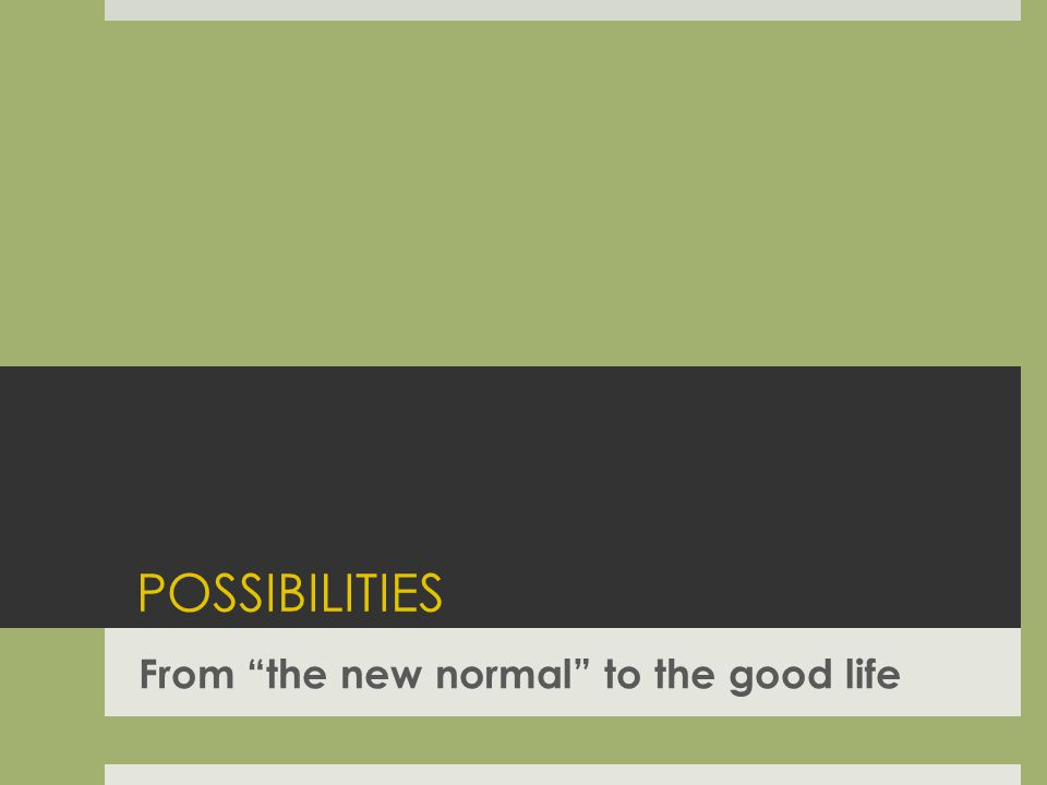 POSSIBILITIES From the new normal to the good life