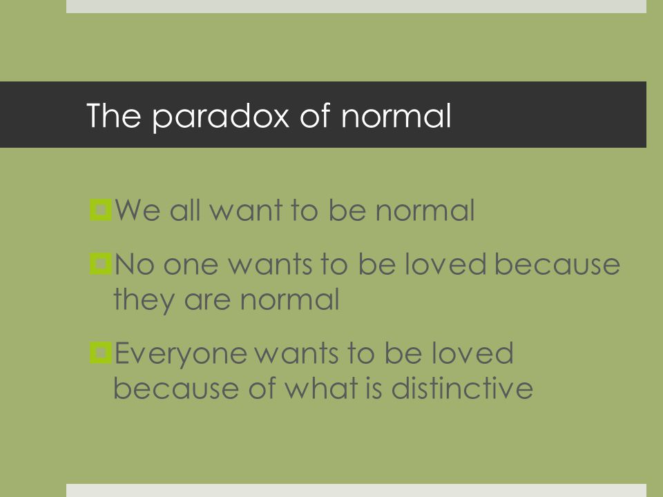 The paradox of normal We all want to be normal No one wants to be loved because they are normal Everyone wants to be loved because of what is distinctive