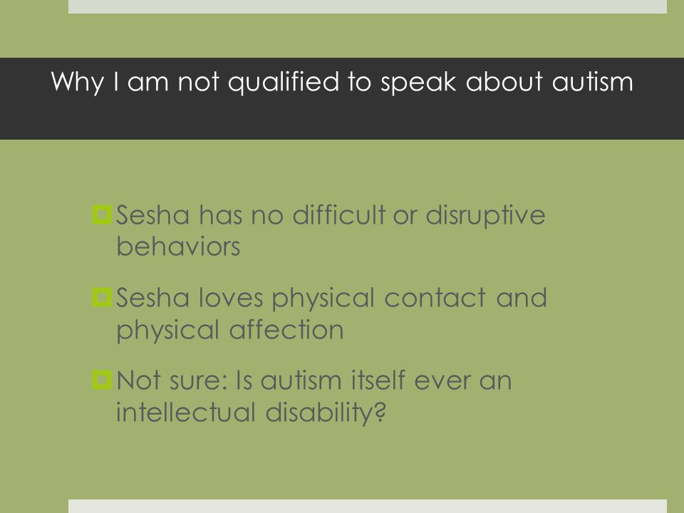 Why I am not qualified to speak about autism Sesha has no difficult or disruptive behaviors Sesha loves physical contact and physical affection Not sure: Is autism itself ever an intellectual disability