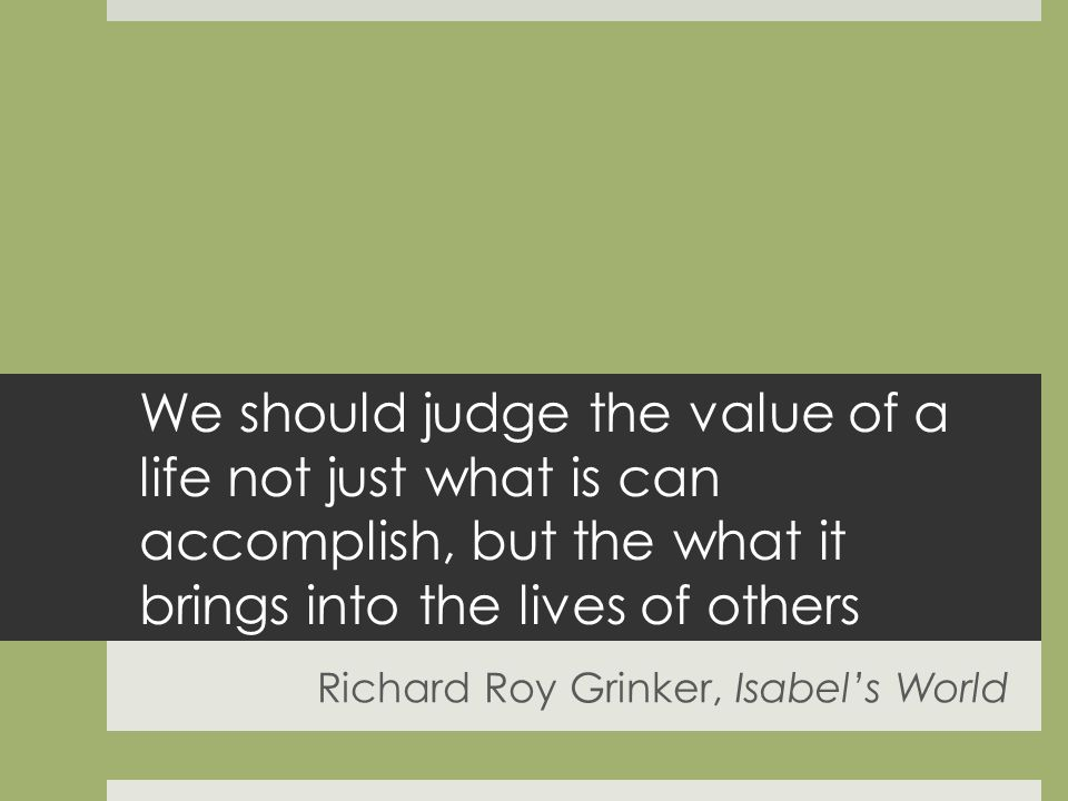 We should judge the value of a life not just what is can accomplish, but the what it brings into the lives of others Richard Roy Grinker, Isabels World