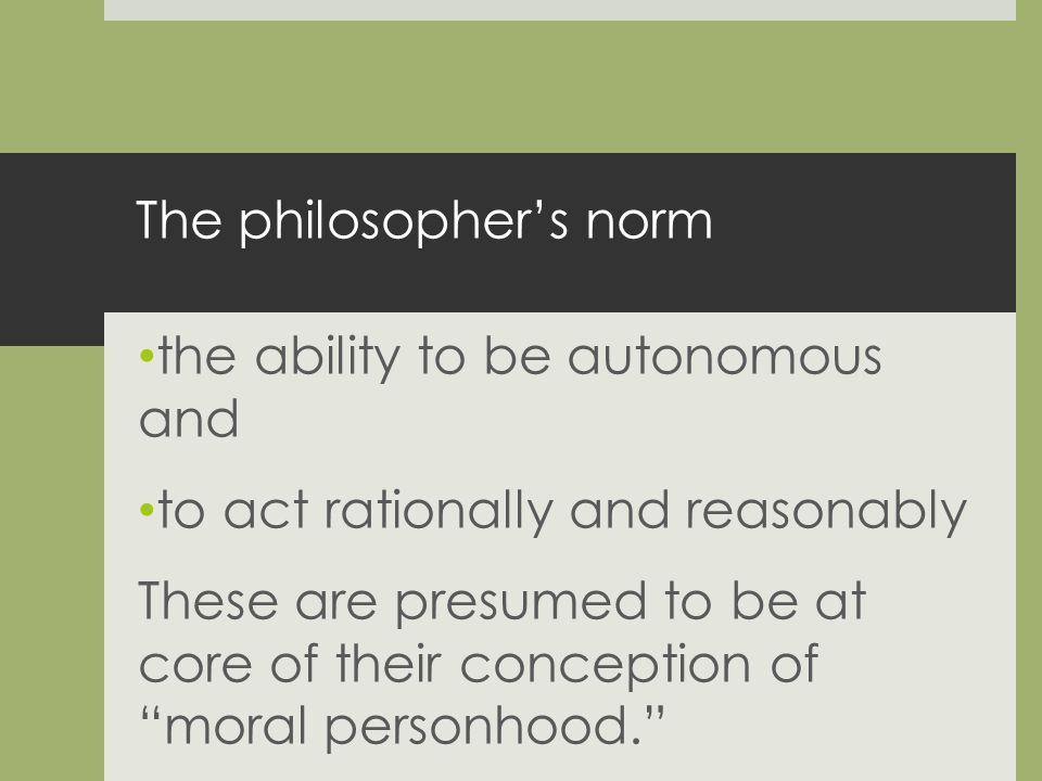The philosophers norm the ability to be autonomous and to act rationally and reasonably These are presumed to be at core of their conception of moral personhood.