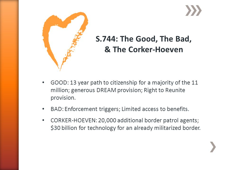 S.744: The Good, The Bad, & The Corker-Hoeven GOOD: 13 year path to citizenship for a majority of the 11 million; generous DREAM provision; Right to Reunite provision.