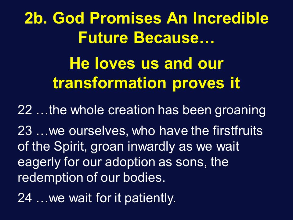 He loves us and our transformation proves it 22 …the whole creation has been groaning 23 …we ourselves, who have the firstfruits of the Spirit, groan inwardly as we wait eagerly for our adoption as sons, the redemption of our bodies.