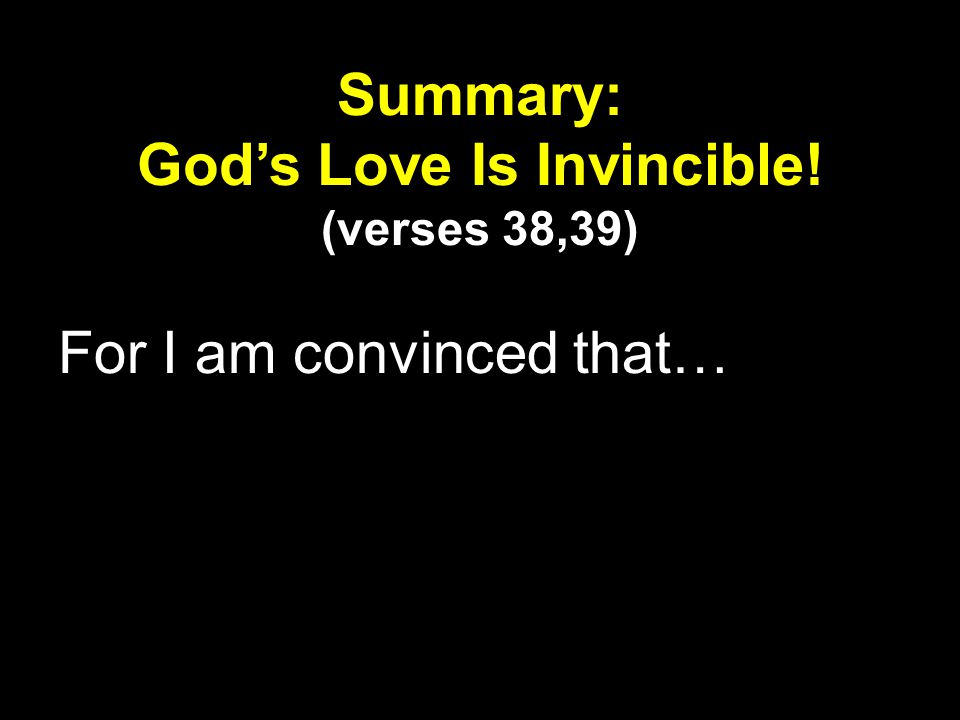 For I am convinced that… Summary: Gods Love Is Invincible! (verses 38,39)