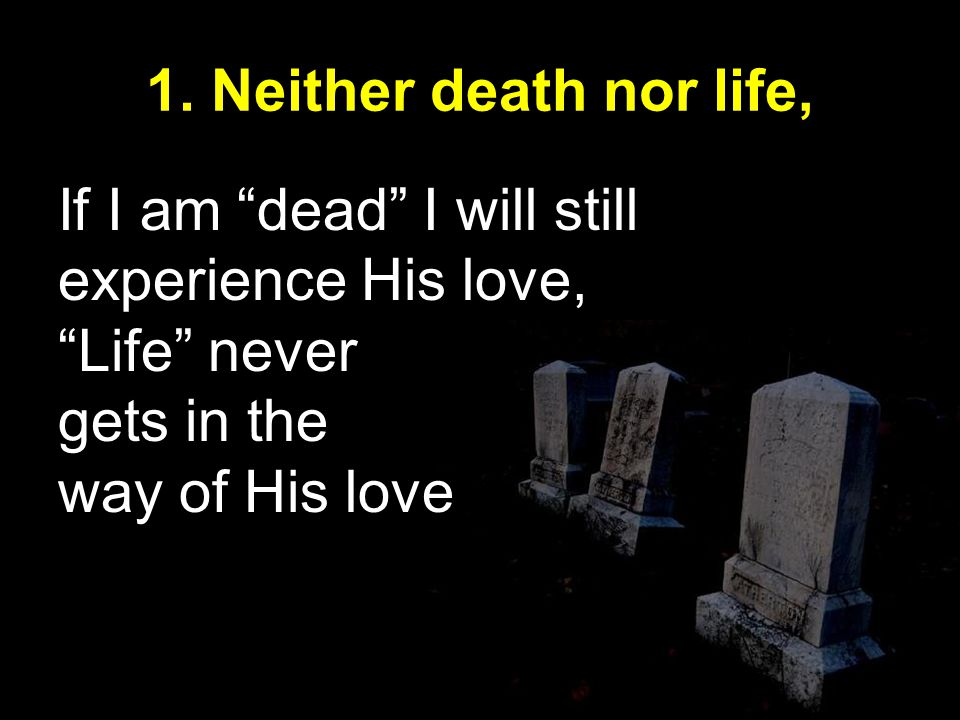 If I am dead I will still experience His love, Life never gets in the way of His love 1.