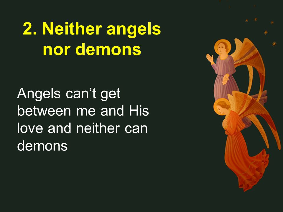 Angels cant get between me and His love and neither can demons 2. Neither angels nor demons