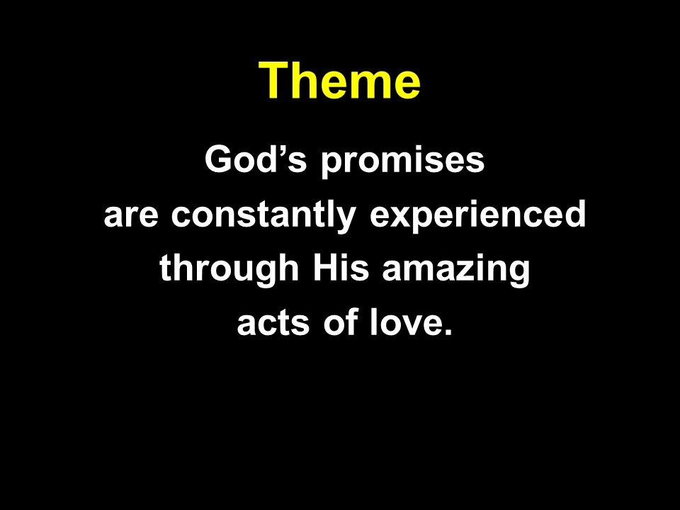 Theme Gods promises are constantly experienced through His amazing acts of love.