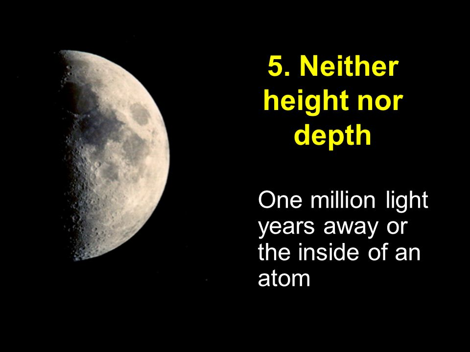 One million light years away or the inside of an atom 5. Neither height nor depth