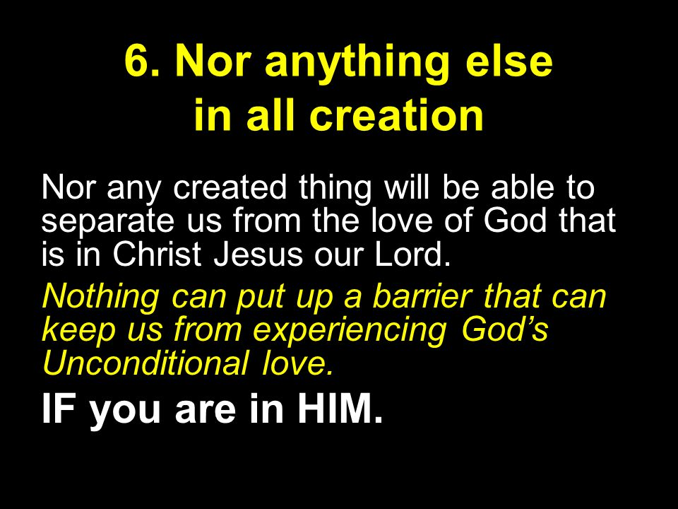 Nor any created thing will be able to separate us from the love of God that is in Christ Jesus our Lord.