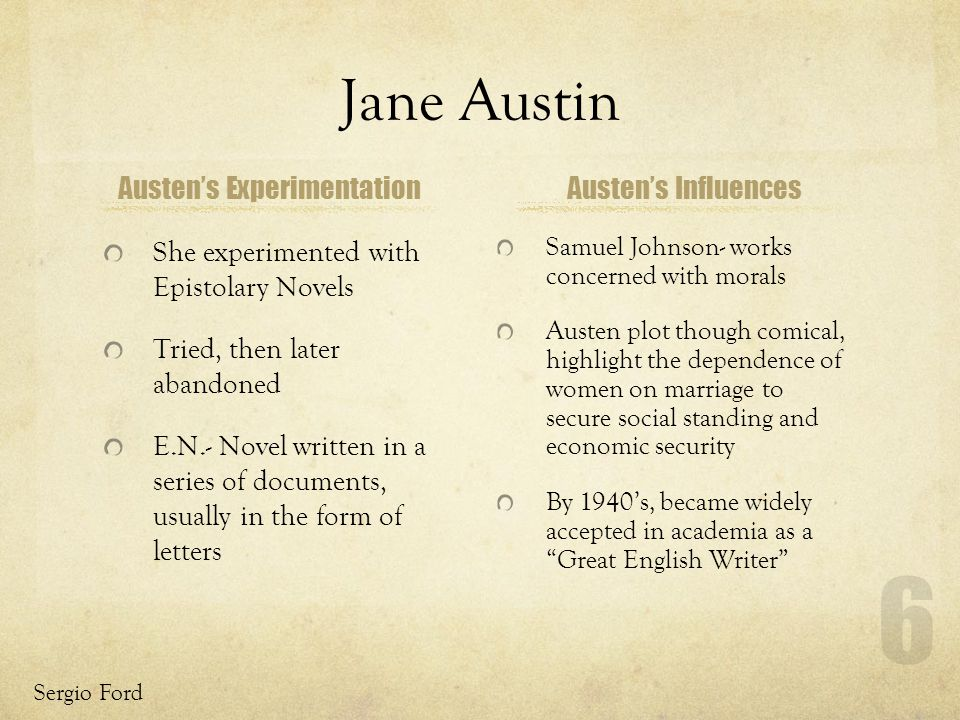 Jane Austin Austens Experimentation She experimented with Epistolary Novels Tried, then later abandoned E.N.- Novel written in a series of documents, usually in the form of letters Austens Influences Sergio Ford 6