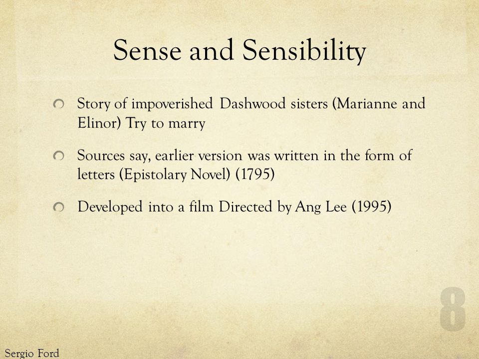 Sense and Sensibility Story of impoverished Dashwood sisters (Marianne and Elinor) Try to marry Sources say, earlier version was written in the form of letters (Epistolary Novel) (1795) Developed into a film Directed by Ang Lee (1995) Sergio Ford 8