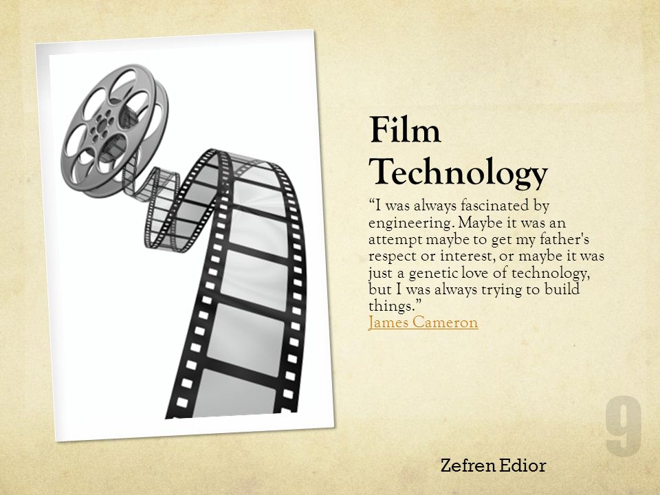 Film Technology I was always fascinated by engineering.