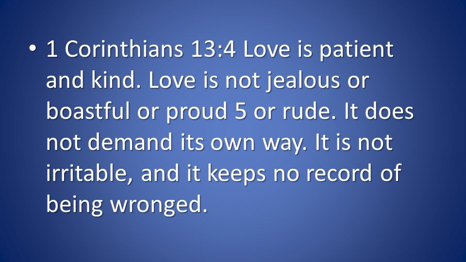 1 Corinthians 13:4 Love is patient and kind. Love is not jealous or boastful or proud 5 or rude.
