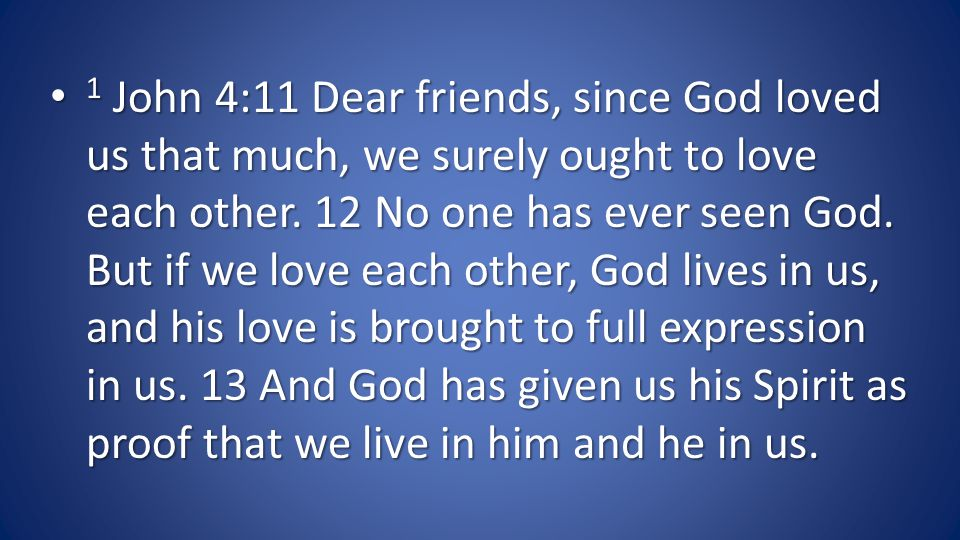 1 John 4:11 Dear friends, since God loved us that much, we surely ought to love each other.