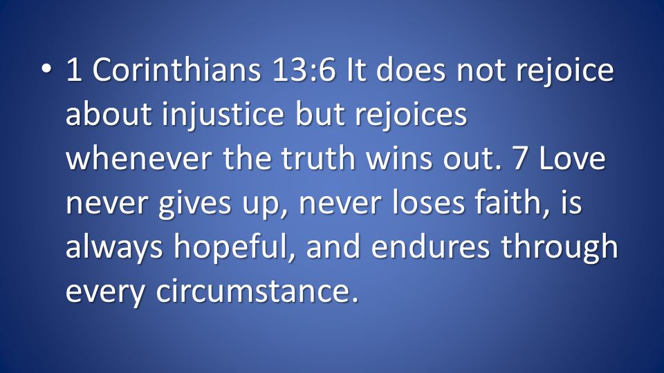 1 Corinthians 13:6 It does not rejoice about injustice but rejoices whenever the truth wins out.