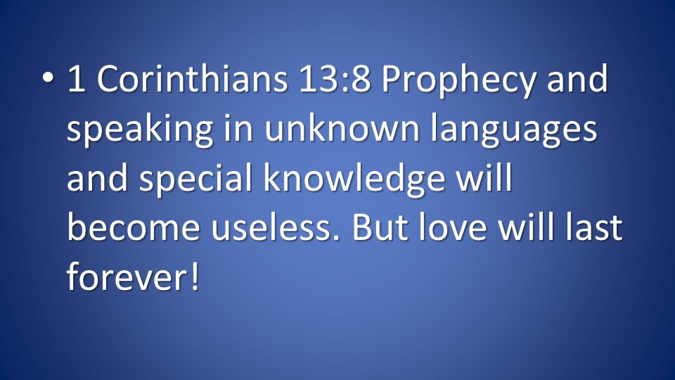 1 Corinthians 13:8 Prophecy and speaking in unknown languages and special knowledge will become useless.