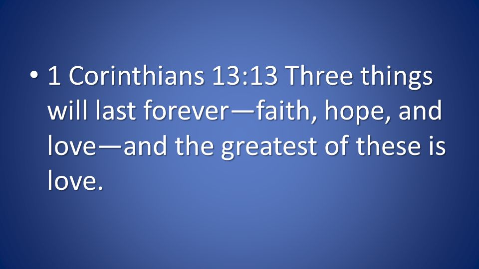 1 Corinthians 13:13 Three things will last foreverfaith, hope, and loveand the greatest of these is love.