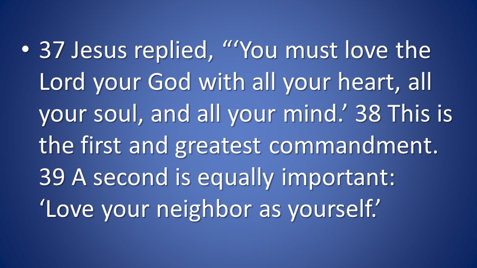 37 Jesus replied, You must love the Lord your God with all your heart, all your soul, and all your mind.