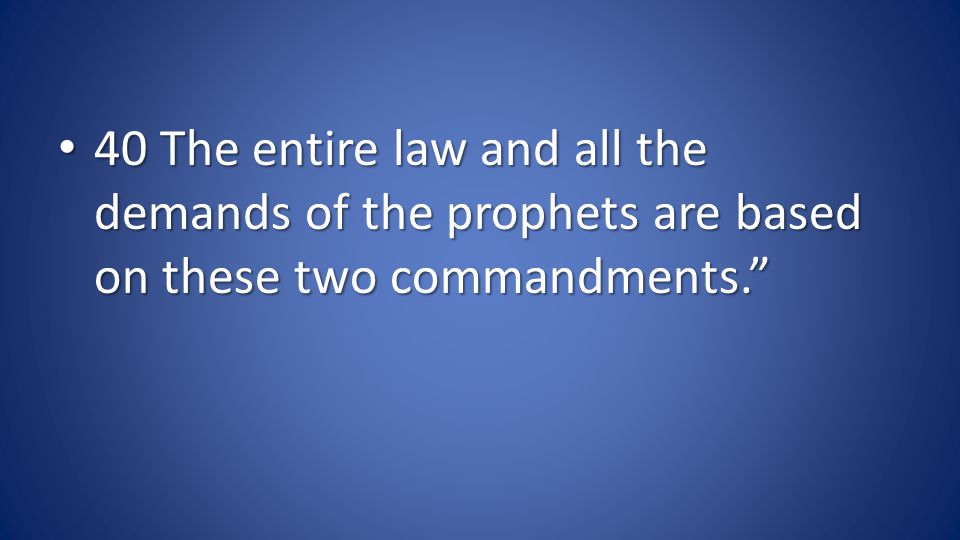 40 The entire law and all the demands of the prophets are based on these two commandments.