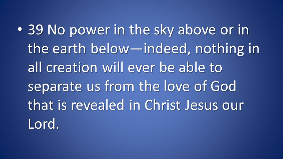 39 No power in the sky above or in the earth belowindeed, nothing in all creation will ever be able to separate us from the love of God that is revealed in Christ Jesus our Lord.